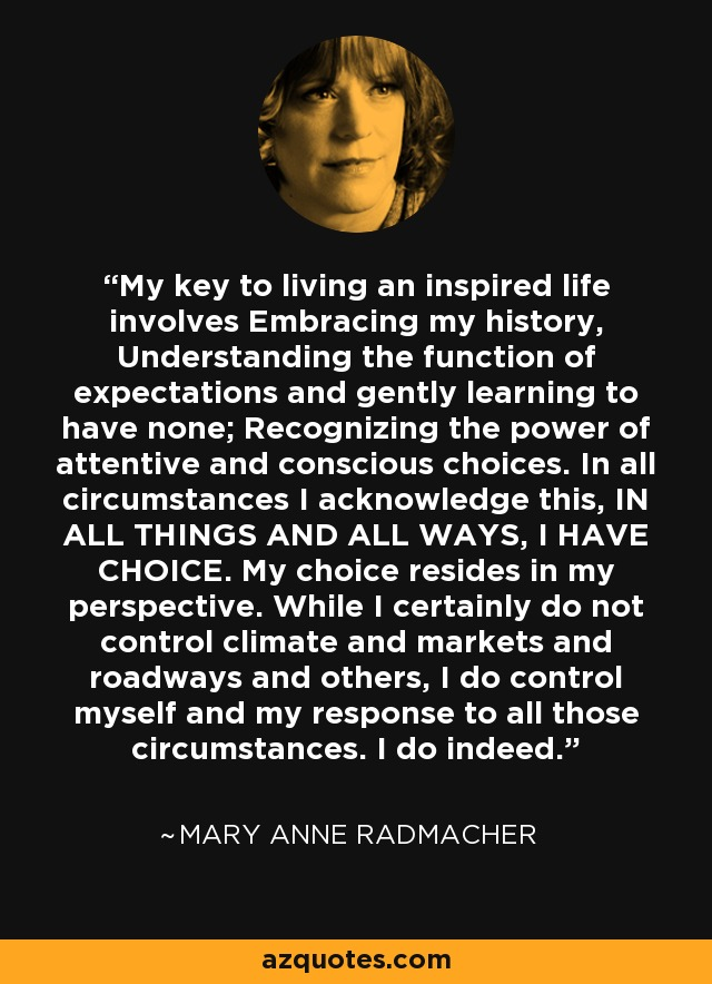 My key to living an inspired life involves Embracing my history, Understanding the function of expectations and gently learning to have none; Recognizing the power of attentive and conscious choices. In all circumstances I acknowledge this, IN ALL THINGS AND ALL WAYS, I HAVE CHOICE. My choice resides in my perspective. While I certainly do not control climate and markets and roadways and others, I do control myself and my response to all those circumstances. I do indeed. - Mary Anne Radmacher