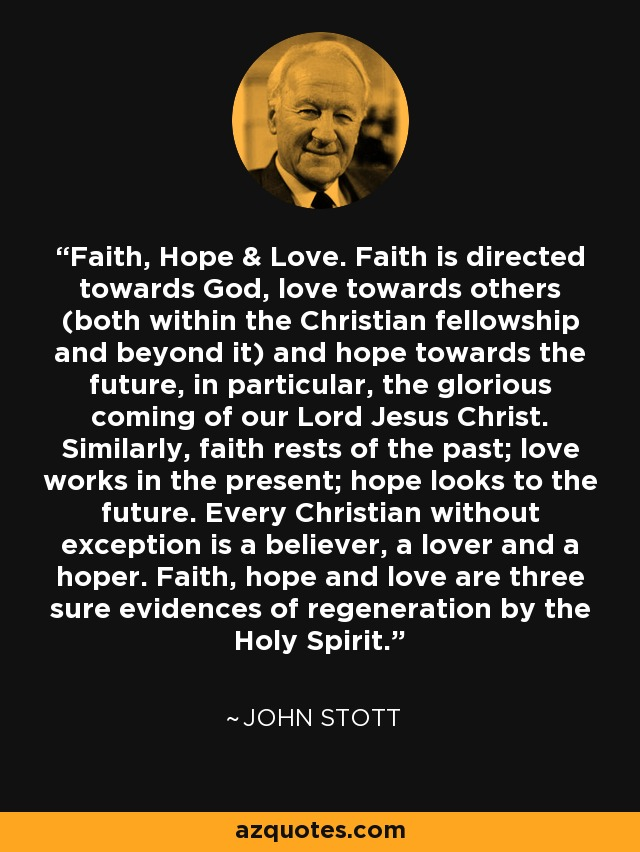 Faith, Hope & Love. Faith is directed towards God, love towards others (both within the Christian fellowship and beyond it) and hope towards the future, in particular, the glorious coming of our Lord Jesus Christ. Similarly, faith rests of the past; love works in the present; hope looks to the future. Every Christian without exception is a believer, a lover and a hoper. Faith, hope and love are three sure evidences of regeneration by the Holy Spirit. - John Stott