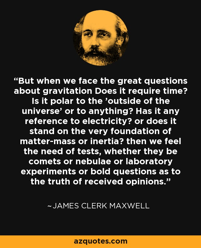 But when we face the great questions about gravitation Does it require time? Is it polar to the 'outside of the universe' or to anything? Has it any reference to electricity? or does it stand on the very foundation of matter-mass or inertia? then we feel the need of tests, whether they be comets or nebulae or laboratory experiments or bold questions as to the truth of received opinions. - James Clerk Maxwell