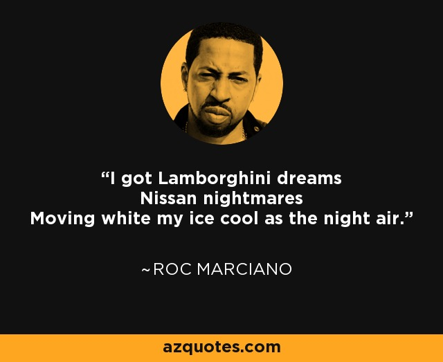 I got Lamborghini dreams Nissan nightmares Moving white my ice cool as the night air. - Roc Marciano
