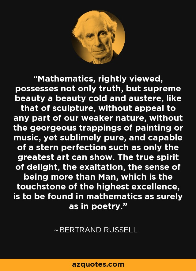 Mathematics, rightly viewed, possesses not only truth, but supreme beauty a beauty cold and austere, like that of sculpture, without appeal to any part of our weaker nature, without the georgeous trappings of painting or music, yet sublimely pure, and capable of a stern perfection such as only the greatest art can show. The true spirit of delight, the exaltation, the sense of being more than Man, which is the touchstone of the highest excellence, is to be found in mathematics as surely as in poetry. - Bertrand Russell