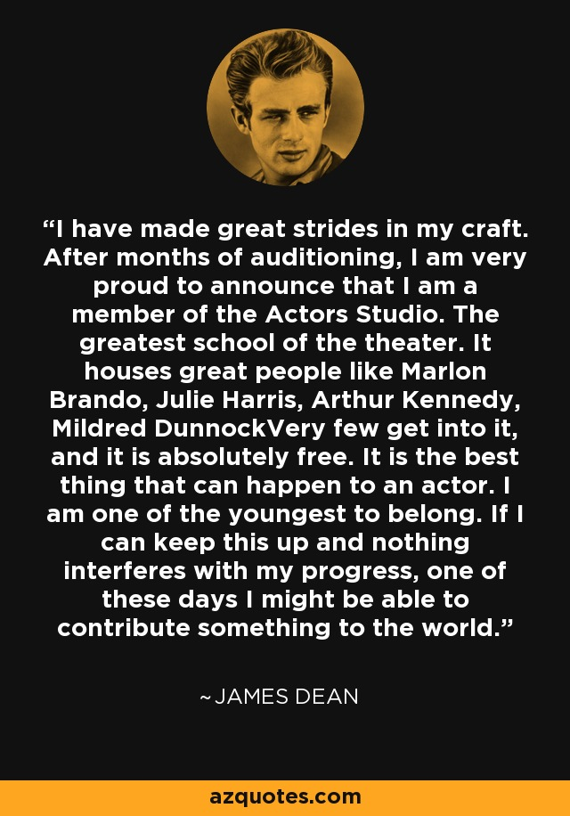 I have made great strides in my craft. After months of auditioning, I am very proud to announce that I am a member of the Actors Studio. The greatest school of the theater. It houses great people like Marlon Brando, Julie Harris, Arthur Kennedy, Mildred DunnockVery few get into it, and it is absolutely free. It is the best thing that can happen to an actor. I am one of the youngest to belong. If I can keep this up and nothing interferes with my progress, one of these days I might be able to contribute something to the world. - James Dean