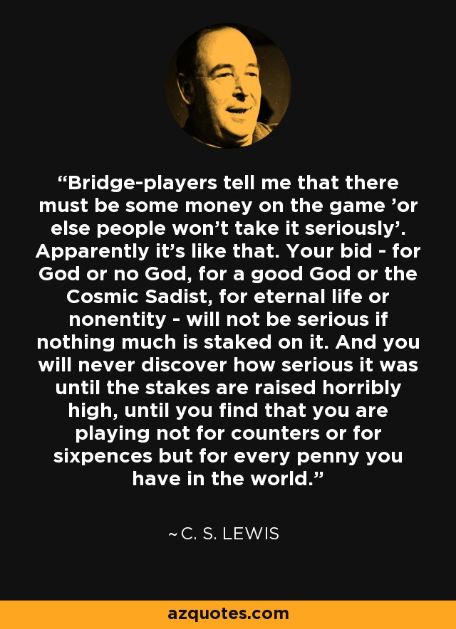 Bridge-players tell me that there must be some money on the game 'or else people won't take it seriously'. Apparently it's like that. Your bid - for God or no God, for a good God or the Cosmic Sadist, for eternal life or nonentity - will not be serious if nothing much is staked on it. And you will never discover how serious it was until the stakes are raised horribly high, until you find that you are playing not for counters or for sixpences but for every penny you have in the world. - C. S. Lewis