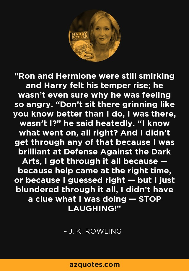 "Ron and Hermione were still smirking and Harry felt his temper rise; he wasn't even sure why he was feeling so angry. ""Don't sit there grinning like you know better than I do, I was there, wasn't I?"" he said heatedly. ""I know what went on, all right? And I didn't get through any of that because I was brilliant at Defense Against the Dark Arts, I got through it all because — because help came at the right time, or because I guessed right — but I just blundered through it all, I didn't have a clue what I was doing — STOP LAUGHING! - J. K. Rowling"