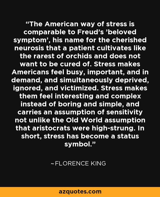 The American way of stress is comparable to Freud's 'beloved symptom', his name for the cherished neurosis that a patient cultivates like the rarest of orchids and does not want to be cured of. Stress makes Americans feel busy, important, and in demand, and simultaneously deprived, ignored, and victimized. Stress makes them feel interesting and complex instead of boring and simple, and carries an assumption of sensitivity not unlike the Old World assumption that aristocrats were high-strung. In short, stress has become a status symbol. - Florence King