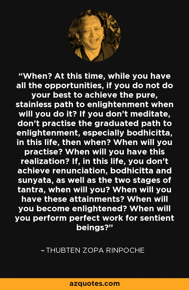 When? At this time, while you have all the opportunities, if you do not do your best to achieve the pure, stainless path to enlightenment when will you do it? If you don't meditate, don't practise the graduated path to enlightenment, especially bodhicitta, in this life, then when? When will you practise? When will you have this realization? If, in this life, you don't achieve renunciation, bodhicitta and sunyata, as well as the two stages of tantra, when will you? When will you have these attainments? When will you become enlightened? When will you perform perfect work for sentient beings? - Thubten Zopa Rinpoche