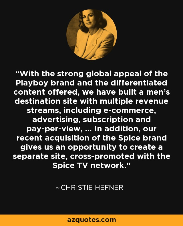 With the strong global appeal of the Playboy brand and the differentiated content offered, we have built a men's destination site with multiple revenue streams, including e-commerce, advertising, subscription and pay-per-view, ... In addition, our recent acquisition of the Spice brand gives us an opportunity to create a separate site, cross-promoted with the Spice TV network. - Christie Hefner
