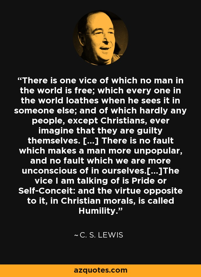 There is one vice of which no man in the world is free; which every one in the world loathes when he sees it in someone else; and of which hardly any people, except Christians, ever imagine that they are guilty themselves. […] There is no fault which makes a man more unpopular, and no fault which we are more unconscious of in ourselves.[…]The vice I am talking of is Pride or Self-Conceit: and the virtue opposite to it, in Christian morals, is called Humility. - C. S. Lewis