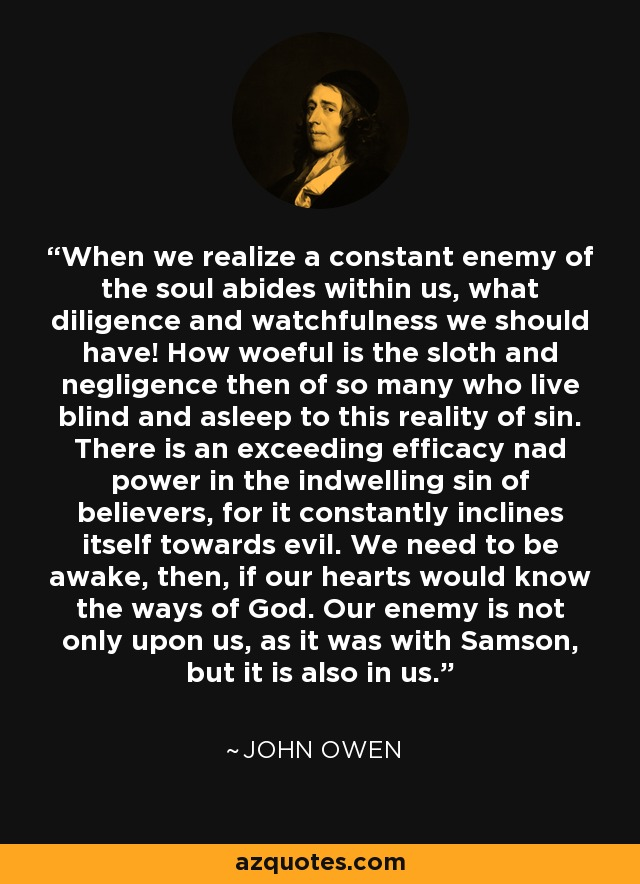 When we realize a constant enemy of the soul abides within us, what diligence and watchfulness we should have! How woeful is the sloth and negligence then of so many who live blind and asleep to this reality of sin. There is an exceeding efficacy nad power in the indwelling sin of believers, for it constantly inclines itself towards evil. We need to be awake, then, if our hearts would know the ways of God. Our enemy is not only upon us, as it was with Samson, but it is also in us. - John Owen