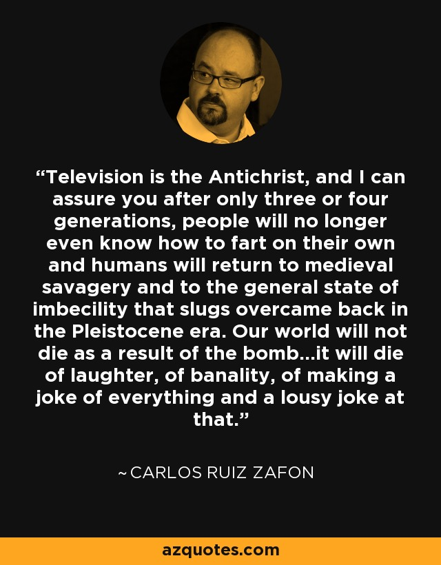 Television is the Antichrist, and I can assure you after only three or four generations, people will no longer even know how to fart on their own and humans will return to medieval savagery and to the general state of imbecility that slugs overcame back in the Pleistocene era. Our world will not die as a result of the bomb...it will die of laughter, of banality, of making a joke of everything and a lousy joke at that. - Carlos Ruiz Zafon