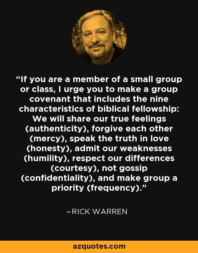 If you are a member of a small group or class, I urge you to make a group covenant that includes the nine characteristics of biblical fellowship: We will share our true feelings (authenticity), forgive each other (mercy), speak the truth in love (honesty), admit our weaknesses (humility), respect our differences (courtesy), not gossip (confidentiality), and make group a priority (frequency). - Rick Warren