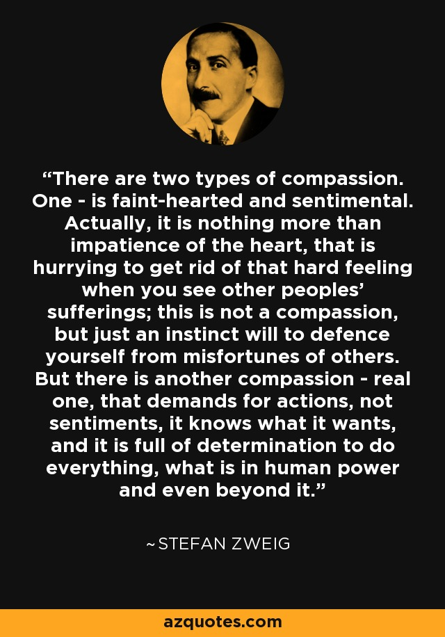 There are two types of compassion. One - is faint-hearted and sentimental. Actually, it is nothing more than impatience of the heart, that is hurrying to get rid of that hard feeling when you see other peoples' sufferings; this is not a compassion, but just an instinct will to defence yourself from misfortunes of others. But there is another compassion - real one, that demands for actions, not sentiments, it knows what it wants, and it is full of determination to do everything, what is in human power and even beyond it. - Stefan Zweig