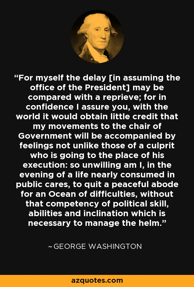 For myself the delay [in assuming the office of the President] may be compared with a reprieve; for in confidence I assure you, with the world it would obtain little credit that my movements to the chair of Government will be accompanied by feelings not unlike those of a culprit who is going to the place of his execution: so unwilling am I, in the evening of a life nearly consumed in public cares, to quit a peaceful abode for an Ocean of difficulties, without that competency of political skill, abilities and inclination which is necessary to manage the helm. - George Washington