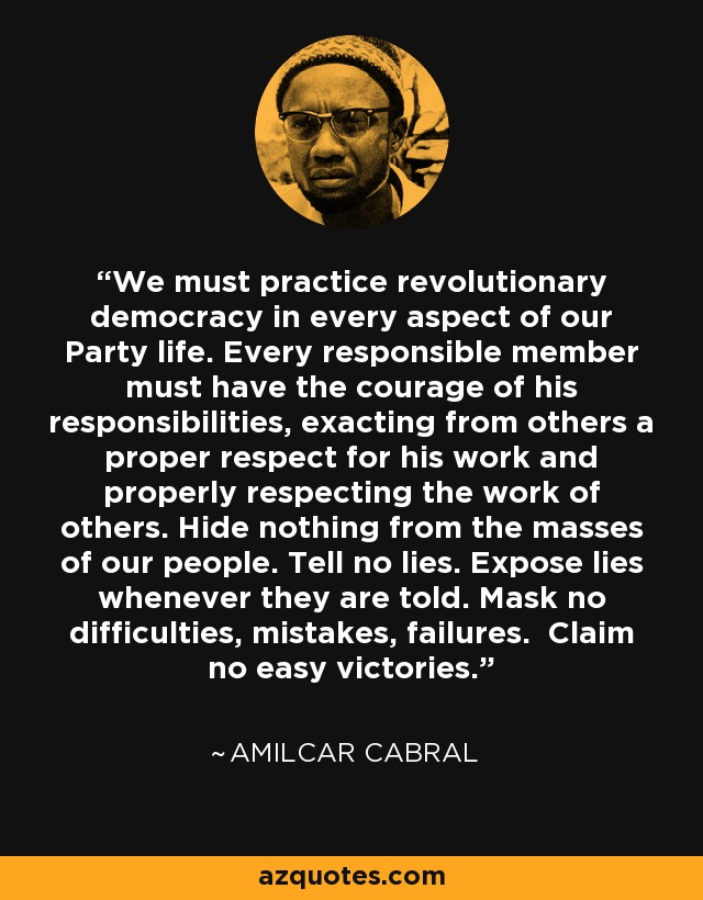 We must practice revolutionary democracy in every aspect of our Party life. Every responsible member must have the courage of his responsibilities, exacting from others a proper respect for his work and properly respecting the work of others. Hide nothing from the masses of our people. Tell no lies. Expose lies whenever they are told. Mask no difficulties, mistakes, failures. Claim no easy victories. - Amilcar Cabral