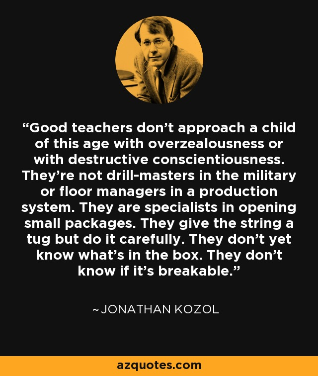 Good teachers don't approach a child of this age with overzealousness or with destructive conscientiousness. They're not drill-masters in the military or floor managers in a production system. They are specialists in opening small packages. They give the string a tug but do it carefully. They don't yet know what's in the box. They don't know if it's breakable. - Jonathan Kozol