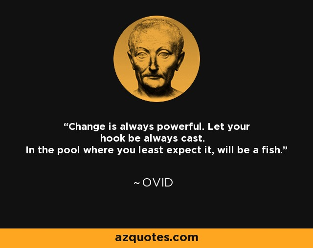 Change is always powerful. Let your hook be always cast. In the pool where you least expect it, will be a fish. - Ovid