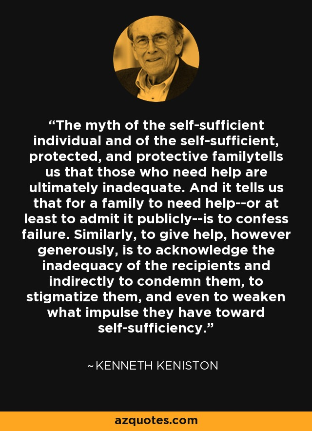 The myth of the self-sufficient individual and of the self-sufficient, protected, and protective familytells us that those who need help are ultimately inadequate. And it tells us that for a family to need help--or at least to admit it publicly--is to confess failure. Similarly, to give help, however generously, is to acknowledge the inadequacy of the recipients and indirectly to condemn them, to stigmatize them, and even to weaken what impulse they have toward self-sufficiency. - Kenneth Keniston