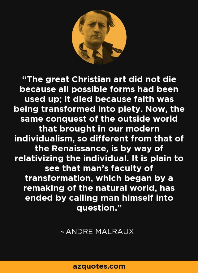 The great Christian art did not die because all possible forms had been used up; it died because faith was being transformed into piety. Now, the same conquest of the outside world that brought in our modern individualism, so different from that of the Renaissance, is by way of relativizing the individual. It is plain to see that man's faculty of transformation, which began by a remaking of the natural world, has ended by calling man himself into question. - Andre Malraux