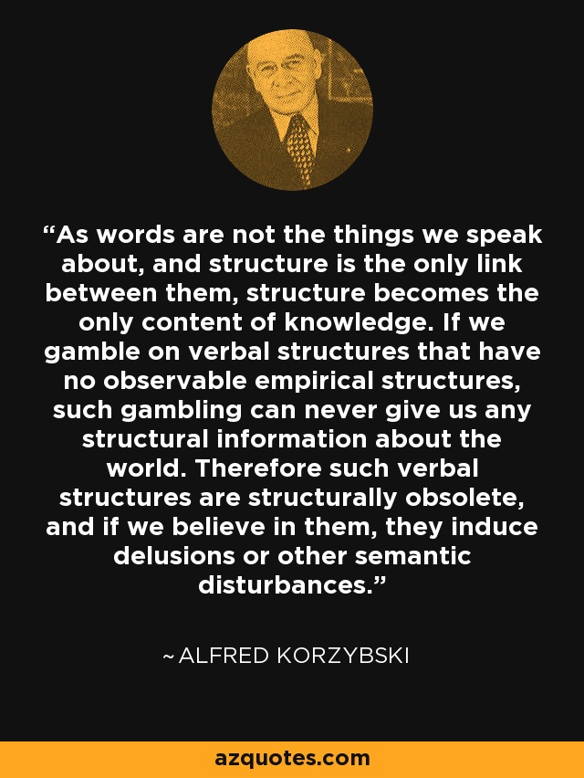 As words are not the things we speak about, and structure is the only link between them, structure becomes the only content of knowledge. If we gamble on verbal structures that have no observable empirical structures, such gambling can never give us any structural information about the world. Therefore such verbal structures are structurally obsolete, and if we believe in them, they induce delusions or other semantic disturbances. - Alfred Korzybski