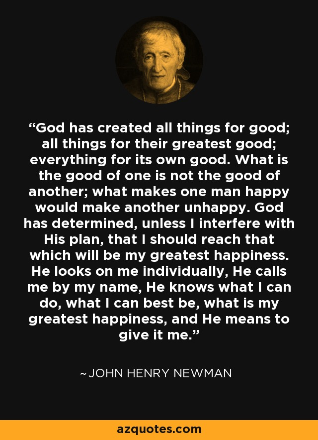 John Henry Newman Quote  God Has Created All Things For Good  All Things For