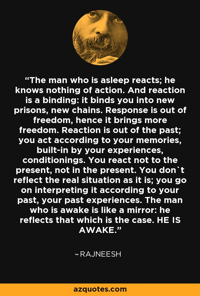 The man who is asleep reacts; he knows nothing of action. And reaction is a binding: it binds you into new prisons, new chains. Response is out of freedom, hence it brings more freedom. Reaction is out of the past; you act according to your memories, built-in by your experiences, conditionings. You react not to the present, not in the present. You don`t reflect the real situation as it is; you go on interpreting it according to your past, your past experiences. The man who is awake is like a mirror: he reflects that which is the case. HE IS AWAKE. - Rajneesh