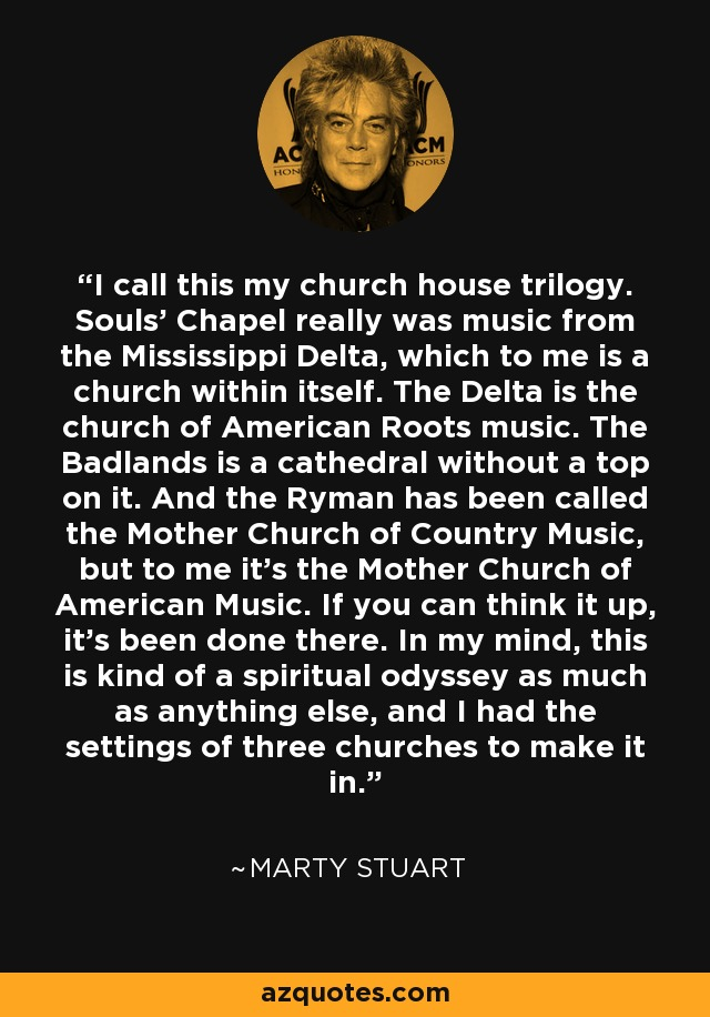 I call this my church house trilogy. Souls' Chapel really was music from the Mississippi Delta, which to me is a church within itself. The Delta is the church of American Roots music. The Badlands is a cathedral without a top on it. And the Ryman has been called the Mother Church of Country Music, but to me it's the Mother Church of American Music. If you can think it up, it's been done there. In my mind, this is kind of a spiritual odyssey as much as anything else, and I had the settings of three churches to make it in. - Marty Stuart