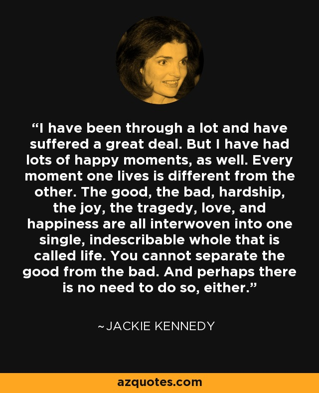 Jackie Kennedy Quotes: Jackie Kennedy Quote: I Have Been Through A Lot And Have