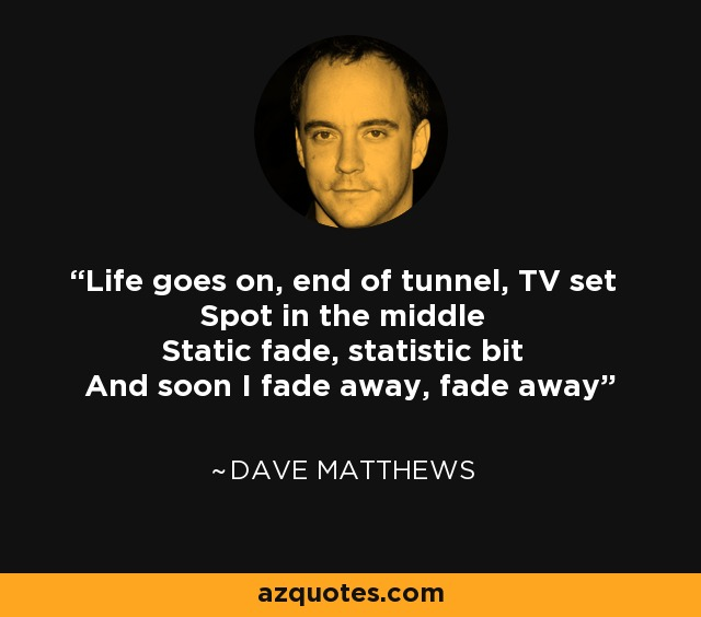 Life goes on, end of tunnel, TV set Spot in the middle Static fade, statistic bit And soon I fade away, fade away - Dave Matthews