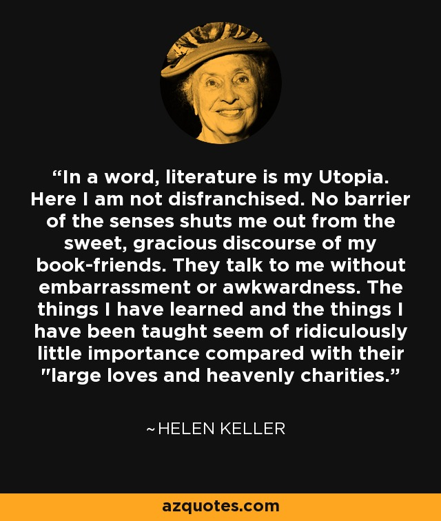 In a word, literature is my Utopia. Here I am not disfranchised. No barrier of the senses shuts me out from the sweet, gracious discourse of my book-friends. They talk to me without embarrassment or awkwardness. The things I have learned and the things I have been taught seem of ridiculously little importance compared with their