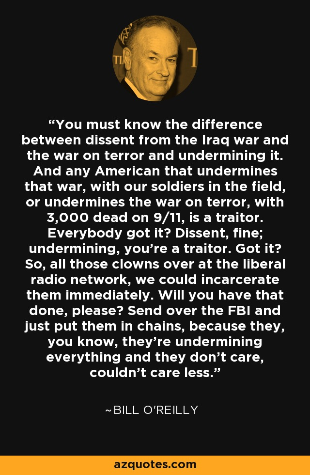 You must know the difference between dissent from the Iraq war and the war on terror and undermining it. And any American that undermines that war, with our soldiers in the field, or undermines the war on terror, with 3,000 dead on 9/11, is a traitor. Everybody got it? Dissent, fine; undermining, you're a traitor. Got it? So, all those clowns over at the liberal radio network, we could incarcerate them immediately. Will you have that done, please? Send over the FBI and just put them in chains, because they, you know, they're undermining everything and they don't care, couldn't care less. - Bill O'Reilly