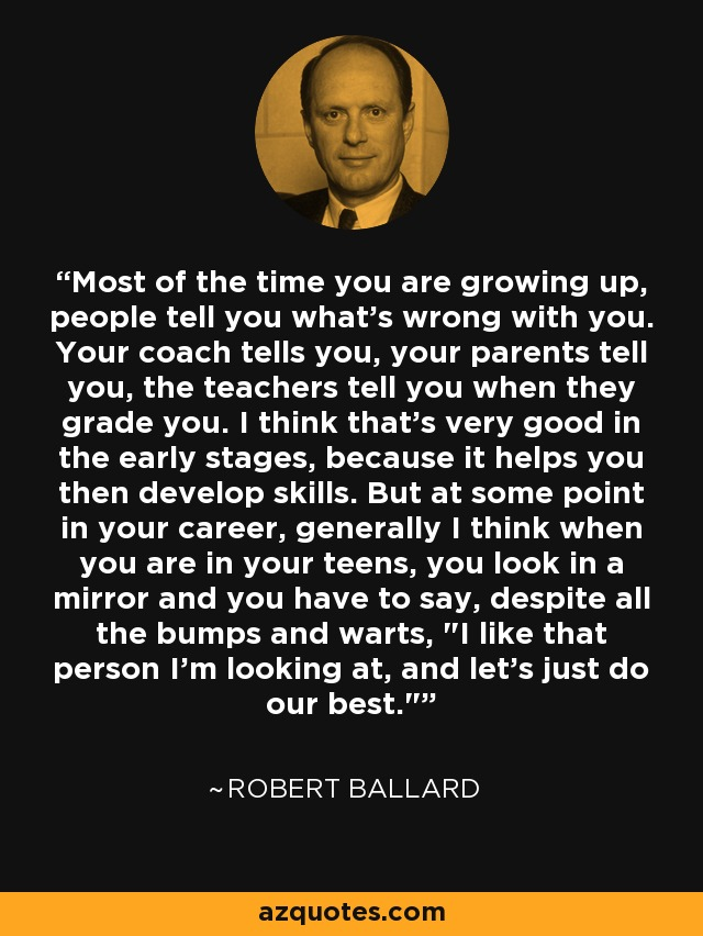 Most of the time you are growing up, people tell you what's wrong with you. Your coach tells you, your parents tell you, the teachers tell you when they grade you. I think that's very good in the early stages, because it helps you then develop skills. But at some point in your career, generally I think when you are in your teens, you look in a mirror and you have to say, despite all the bumps and warts,