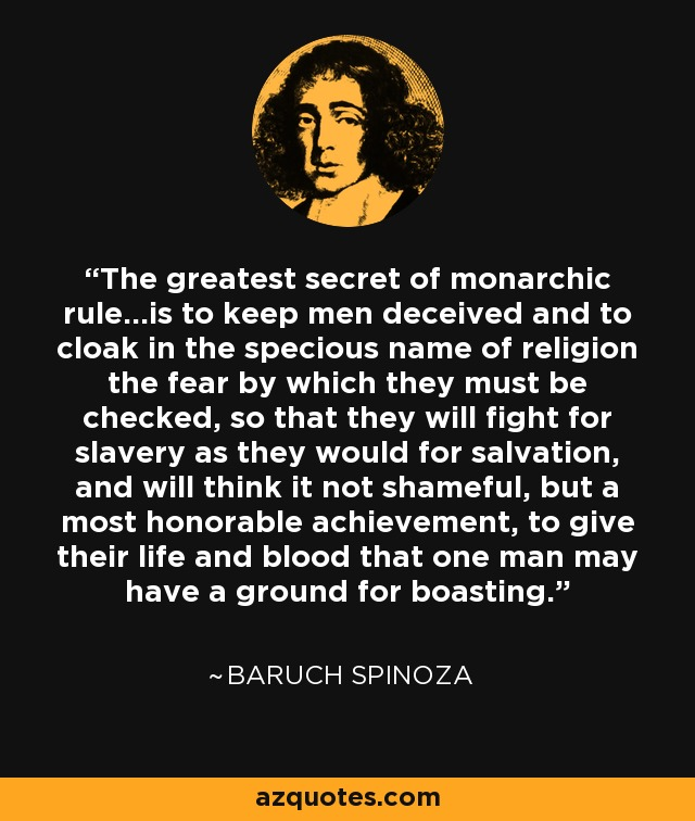 The greatest secret of monarchic rule...is to keep men deceived and to cloak in the specious name of religion the fear by which they must be checked, so that they will fight for slavery as they would for salvation, and will think it not shameful, but a most honorable achievement, to give their life and blood that one man may have a ground for boasting. - Baruch Spinoza