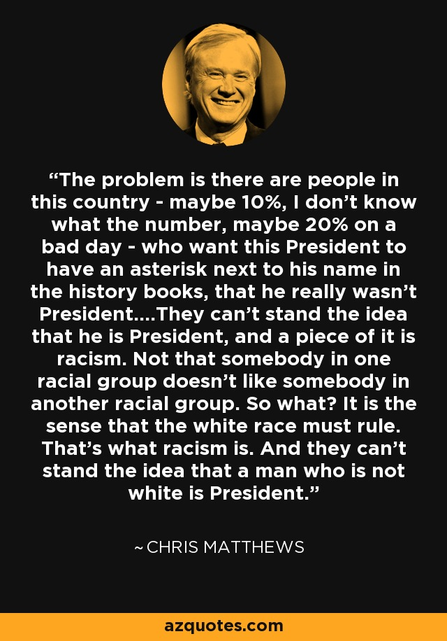 The problem is there are people in this country - maybe 10%, I don't know what the number, maybe 20% on a bad day - who want this President to have an asterisk next to his name in the history books, that he really wasn't President....They can't stand the idea that he is President, and a piece of it is racism. Not that somebody in one racial group doesn't like somebody in another racial group. So what? It is the sense that the white race must rule. That's what racism is. And they can't stand the idea that a man who is not white is President. - Chris Matthews