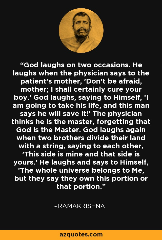 God laughs on two occasions. He laughs when the physician says to the patient's mother, 'Don't be afraid, mother; I shall certainly cure your boy.' God laughs, saying to Himself, 'I am going to take his life, and this man says he will save it!' The physician thinks he is the master, forgetting that God is the Master. God laughs again when two brothers divide their land with a string, saying to each other, 'This side is mine and that side is yours.' He laughs and says to Himself, 'The whole universe belongs to Me, but they say they own this portion or that portion.' - Ramakrishna