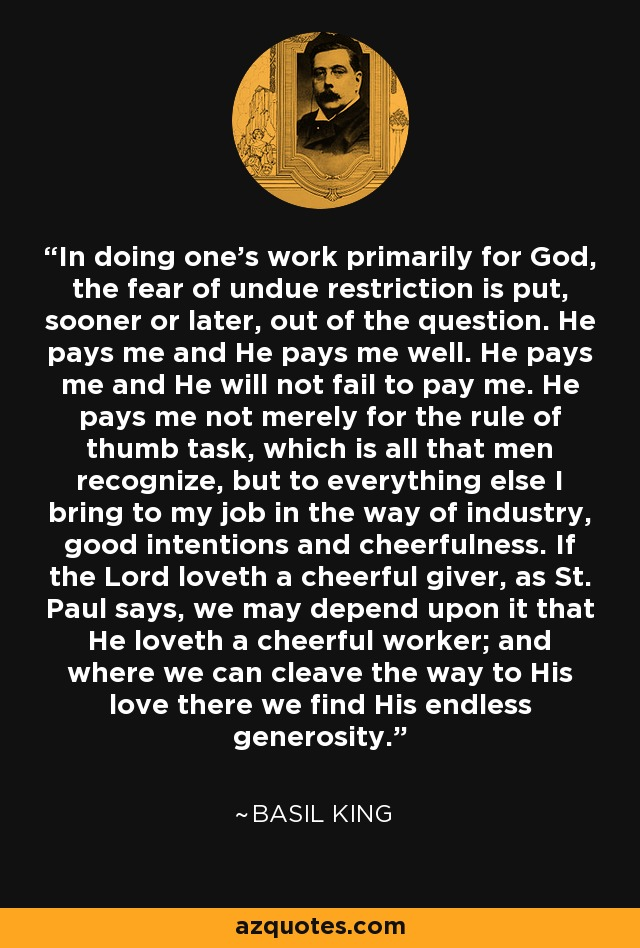 In doing one's work primarily for God, the fear of undue restriction is put, sooner or later, out of the question. He pays me and He pays me well. He pays me and He will not fail to pay me. He pays me not merely for the rule of thumb task, which is all that men recognize, but to everything else I bring to my job in the way of industry, good intentions and cheerfulness. If the Lord loveth a cheerful giver, as St. Paul says, we may depend upon it that He loveth a cheerful worker; and where we can cleave the way to His love there we find His endless generosity. - Basil King