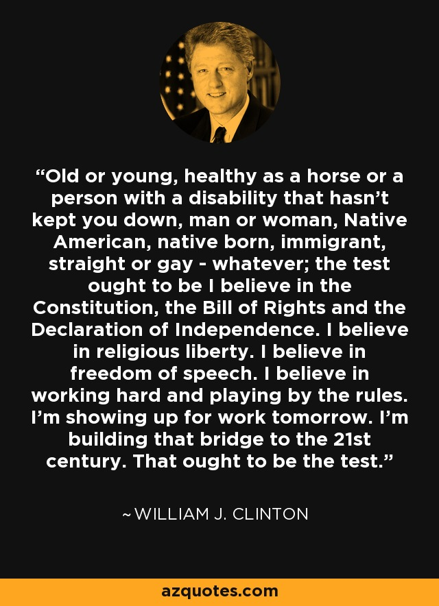 Old or young, healthy as a horse or a person with a disability that hasn't kept you down, man or woman, Native American, native born, immigrant, straight or gay - whatever; the test ought to be I believe in the Constitution, the Bill of Rights and the Declaration of Independence. I believe in religious liberty. I believe in freedom of speech. I believe in working hard and playing by the rules. I'm showing up for work tomorrow. I'm building that bridge to the 21st century. That ought to be the test. - William J. Clinton