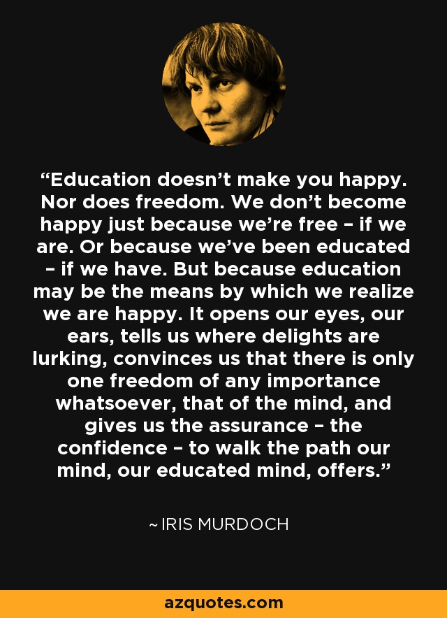 Education doesn't make you happy. Nor does freedom. We don't become happy just because we're free – if we are. Or because we've been educated – if we have. But because education may be the means by which we realize we are happy. It opens our eyes, our ears, tells us where delights are lurking, convinces us that there is only one freedom of any importance whatsoever, that of the mind, and gives us the assurance – the confidence – to walk the path our mind, our educated mind, offers. - Iris Murdoch