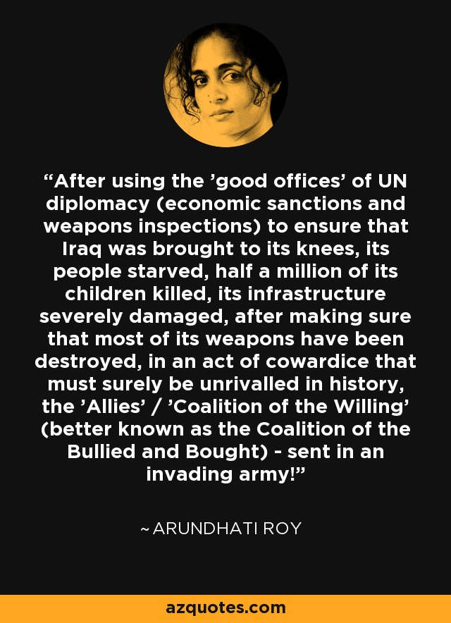 After using the 'good offices' of UN diplomacy (economic sanctions and weapons inspections) to ensure that Iraq was brought to its knees, its people starved, half a million of its children killed, its infrastructure severely damaged, after making sure that most of its weapons have been destroyed, in an act of cowardice that must surely be unrivalled in history, the 'Allies' / 'Coalition of the Willing' (better known as the Coalition of the Bullied and Bought) - sent in an invading army! - Arundhati Roy