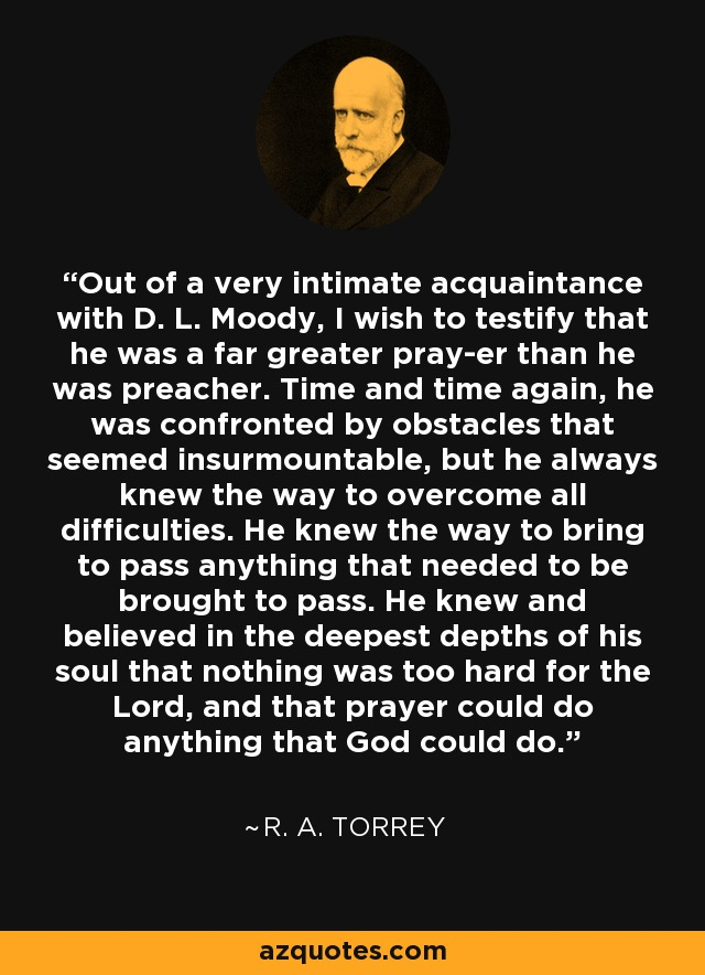 Out of a very intimate acquaintance with D. L. Moody, I wish to testify that he was a far greater pray-er than he was preacher. Time and time again, he was confronted by obstacles that seemed insurmountable, but he always knew the way to overcome all difficulties. He knew the way to bring to pass anything that needed to be brought to pass. He knew and believed in the deepest depths of his soul that nothing was too hard for the Lord, and that prayer could do anything that God could do. - R. A. Torrey