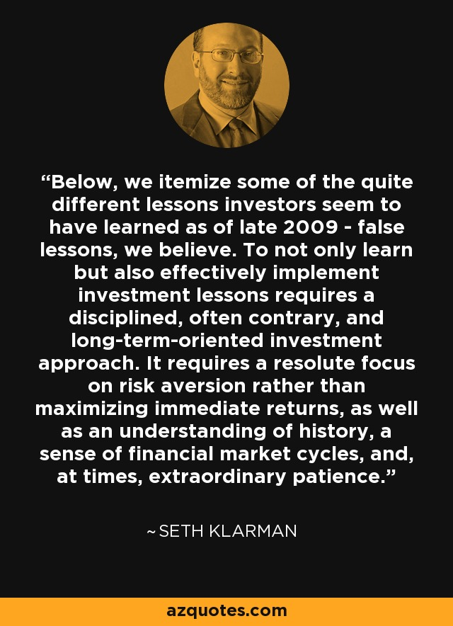 Below, we itemize some of the quite different lessons investors seem to have learned as of late 2009 - false lessons, we believe. To not only learn but also effectively implement investment lessons requires a disciplined, often contrary, and long-term-oriented investment approach. It requires a resolute focus on risk aversion rather than maximizing immediate returns, as well as an understanding of history, a sense of financial market cycles, and, at times, extraordinary patience. - Seth Klarman