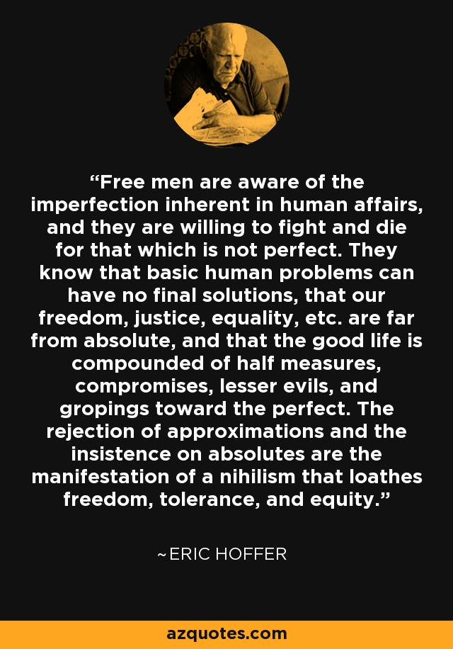 Free men are aware of the imperfection inherent in human affairs, and they are willing to fight and die for that which is not perfect. They know that basic human problems can have no final solutions, that our freedom, justice, equality, etc. are far from absolute, and that the good life is compounded of half measures, compromises, lesser evils, and gropings toward the perfect. The rejection of approximations and the insistence on absolutes are the manifestation of a nihilism that loathes freedom, tolerance, and equity. - Eric Hoffer