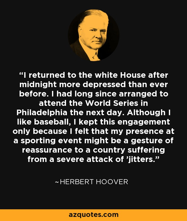 I returned to the white House after midnight more depressed than ever before. I had long since arranged to attend the World Series in Philadelphia the next day. Although I like baseball, I kept this engagement only because I felt that my presence at a sporting event might be a gesture of reassurance to a country suffering from a severe attack of 'jitters.' - Herbert Hoover