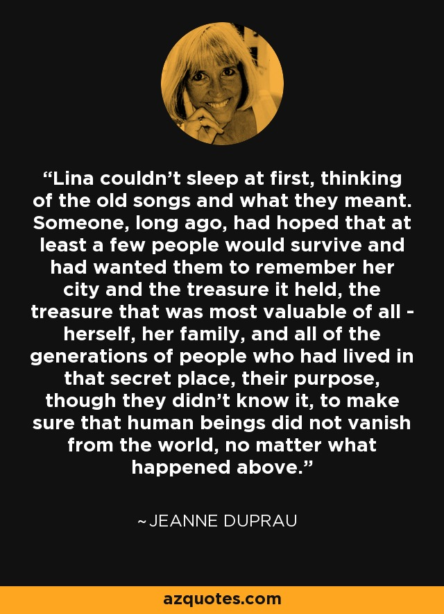 Lina couldn't sleep at first, thinking of the old songs and what they meant. Someone, long ago, had hoped that at least a few people would survive and had wanted them to remember her city and the treasure it held, the treasure that was most valuable of all - herself, her family, and all of the generations of people who had lived in that secret place, their purpose, though they didn't know it, to make sure that human beings did not vanish from the world, no matter what happened above. - Jeanne DuPrau