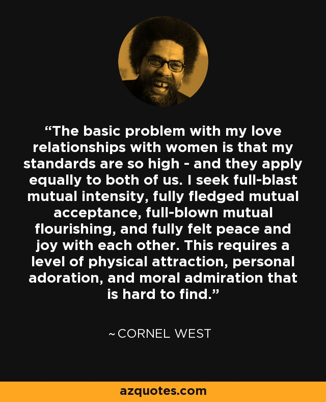 The basic problem with my love relationships with women is that my standards are so high - and they apply equally to both of us. I seek full-blast mutual intensity, fully fledged mutual acceptance, full-blown mutual flourishing, and fully felt peace and joy with each other. This requires a level of physical attraction, personal adoration, and moral admiration that is hard to find. - Cornel West