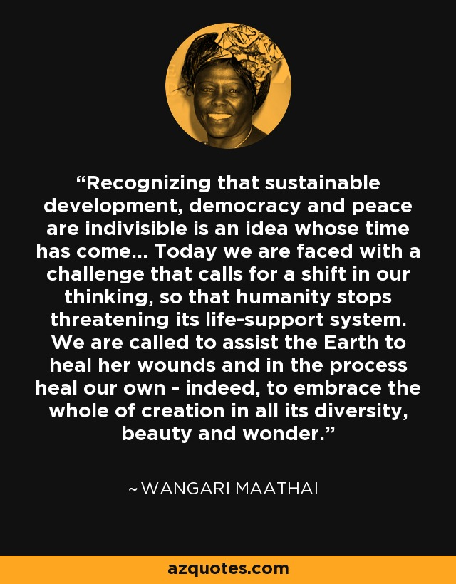 Recognizing that sustainable development, democracy and peace are indivisible is an idea whose time has come... Today we are faced with a challenge that calls for a shift in our thinking, so that humanity stops threatening its life-support system. We are called to assist the Earth to heal her wounds and in the process heal our own - indeed, to embrace the whole of creation in all its diversity, beauty and wonder. - Wangari Maathai