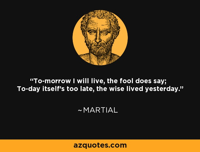 To-morrow I will live, the fool does say; To-day itself's too late, the wise lived yesterday. - Martial