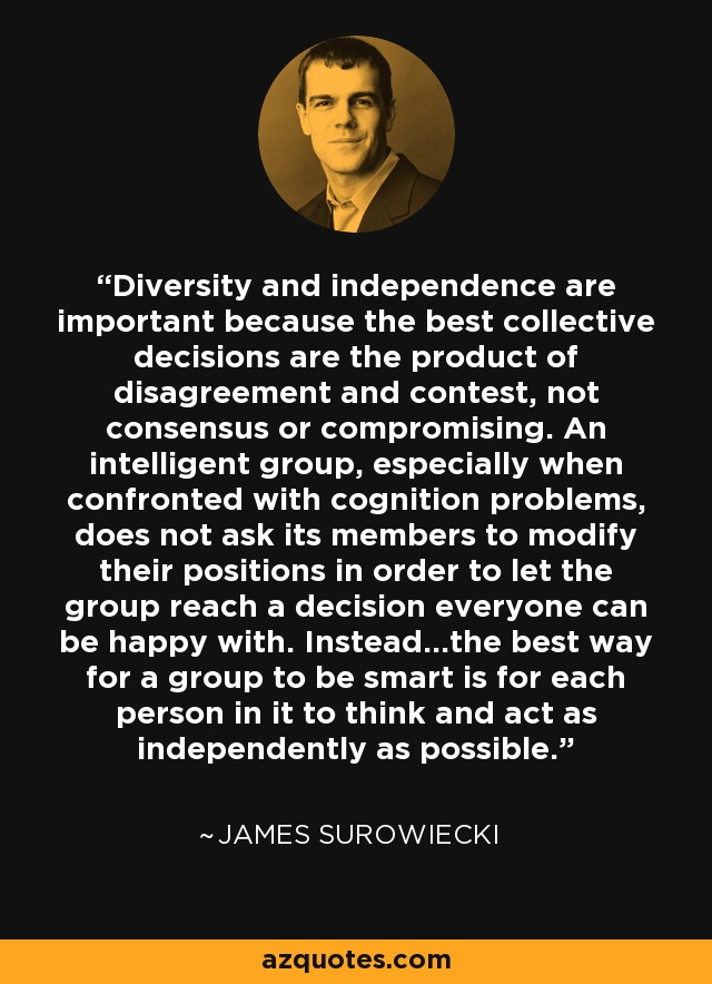 Diversity and independence are important because the best collective decisions are the product of disagreement and contest, not consensus or compromising. An intelligent group, especially when confronted with cognition problems, does not ask its members to modify their positions in order to let the group reach a decision everyone can be happy with. Instead…the best way for a group to be smart is for each person in it to think and act as independently as possible. - James Surowiecki