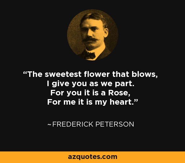 The sweetest flower that blows, I give you as we part. For you it is a Rose, For me it is my heart. - Frederick Peterson