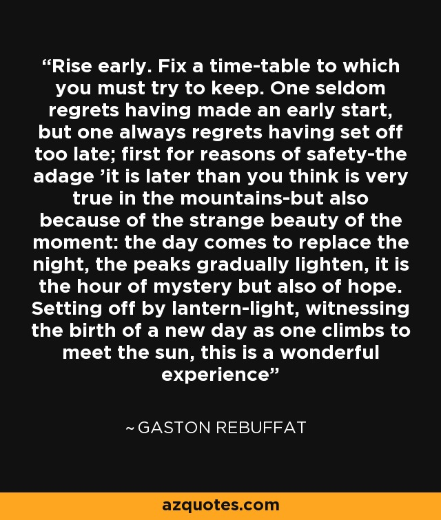 Rise early. Fix a time-table to which you must try to keep. One seldom regrets having made an early start, but one always regrets having set off too late; first for reasons of safety-the adage 'it is later than you think is very true in the mountains-but also because of the strange beauty of the moment: the day comes to replace the night, the peaks gradually lighten, it is the hour of mystery but also of hope. Setting off by lantern-light, witnessing the birth of a new day as one climbs to meet the sun, this is a wonderful experience - Gaston Rebuffat