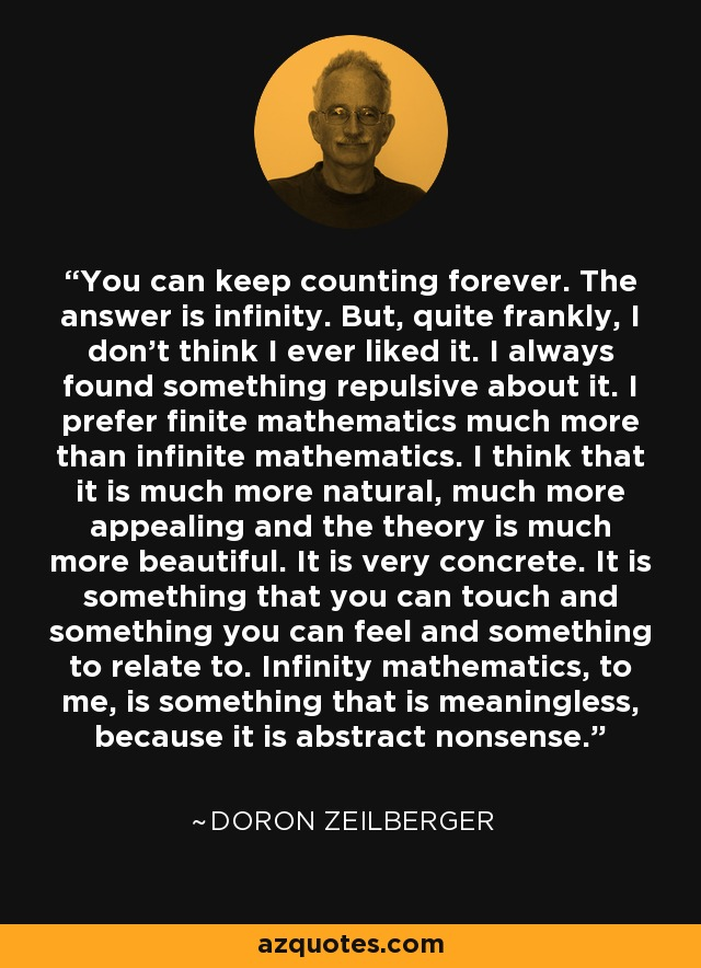 You can keep counting forever. The answer is infinity. But, quite frankly, I don't think I ever liked it. I always found something repulsive about it. I prefer finite mathematics much more than infinite mathematics. I think that it is much more natural, much more appealing and the theory is much more beautiful. It is very concrete. It is something that you can touch and something you can feel and something to relate to. Infinity mathematics, to me, is something that is meaningless, because it is abstract nonsense. - Doron Zeilberger